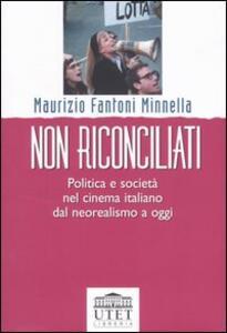 Non riconciliati. Politica e società nel cinema italiano dal neorealismo a oggi - Maurizio Fantoni Minnella - 4