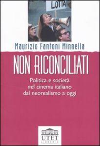 Libro Non riconciliati. Politica e società nel cinema italiano dal neorealismo a oggi Maurizio Fantoni Minnella