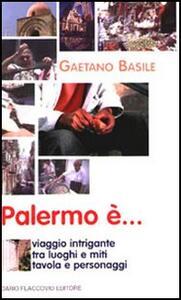 Palermo è... Viaggio intrigante tra luoghi e miti, tavola e personaggi
