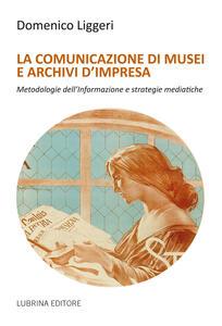 La comunicazione di musei e archivi d'impresa - Domenico Liggeri - copertina