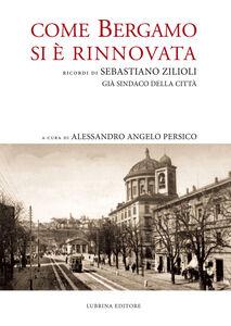 Come Bergamo si è rinnovata. Ricordi di Sebastiano Zilioli, già sindaco della cità