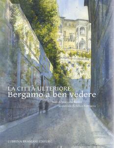 La città ulteriore. Bergamo a ben vedere - Manuela Barani - copertina