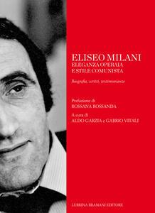 Eliseo Milani. Eleganza operaia e stile comunista. Biografia, scritti, testimonianze