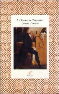 A Giacomo Casanova. Lettere...