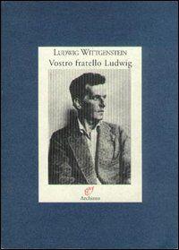 Vostro fratello Ludwig. Lettere alla famiglia (1908-1951)