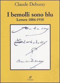 I bemolli sono blu. Lettere (1884-1918)