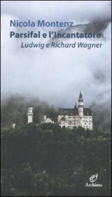 Parsifal e l'Incantatore. Ludwig e Richard Wagner - Nicola Montenz - copertina