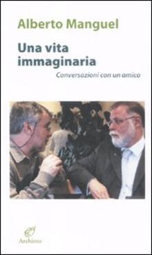 Una vita immaginaria. Conversazioni con un amico - Alberto Manguel - copertina