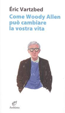 Come Woody Allen può cambiare la vostra vita - Éric Vartzbed - copertina