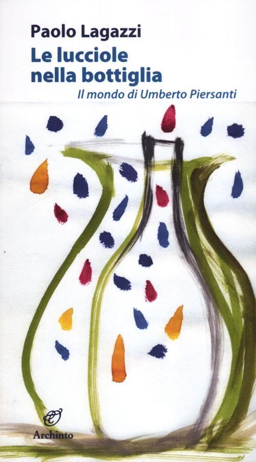 Le lucciole nella bottiglia. Il mondo di Umberto Piersanti