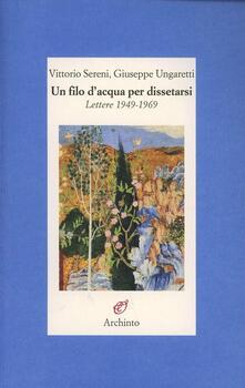 Un filo d'acqua per dissetarsi. Lettere 1949-1969 - Vittorio Sereni,Giuseppe Ungaretti - copertina