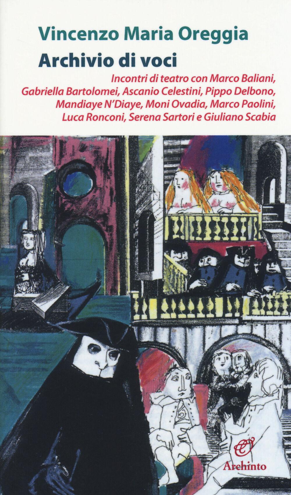 Archivio di voci. Incontri di teatro con M. Baliani, G. Bartolomei, A. Celestini, P. Delbono, M. Ndiaye, M. Ovadia, M. Paolini, L. Ronconi, S. Sartori, G. Scabia