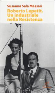 Roberto Lepetit. Un industriale nella Resistenza