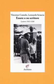 Essere o no scrittore. Lettere 1963-1988 - Vincenzo Consolo,Leonardo Sciascia - copertina