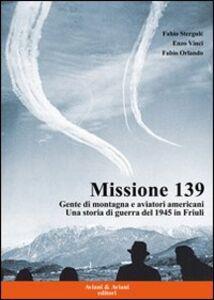 Missione 139. Gente di montagna e aviatori americani. Una storia di guerra del 1945 in Friuli