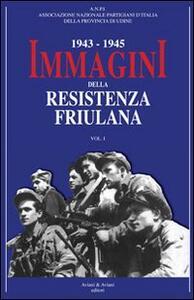 1943-1945. Immagini della resistenza friuliana. Vol. 1