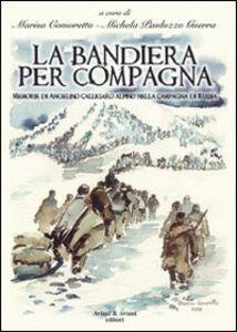La bandiera per compagna. Memorie di Angelino Calligaro alpino nella Campagna di Russia