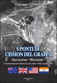 I ponti di Cismon del Grappa. Operazione «Blockade». Bombardamenti alleati da novembre 1944 a aprile 1945