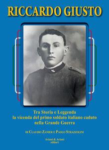 Riccardo Giusto. Tra storia e leggenda la vicenda del primo soldato italiano caduto nella grande guerra mondiale