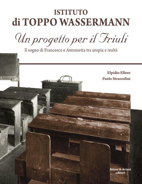 Istituto di Toppo Wassermann. Un progetto per il Friuli. Il sogno di Francesco e Antonietta tra utopia e realtà