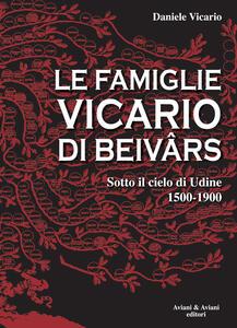 Le famiglie Vicario di Beivars. Sotto il cielo di Udine (1500-1900)