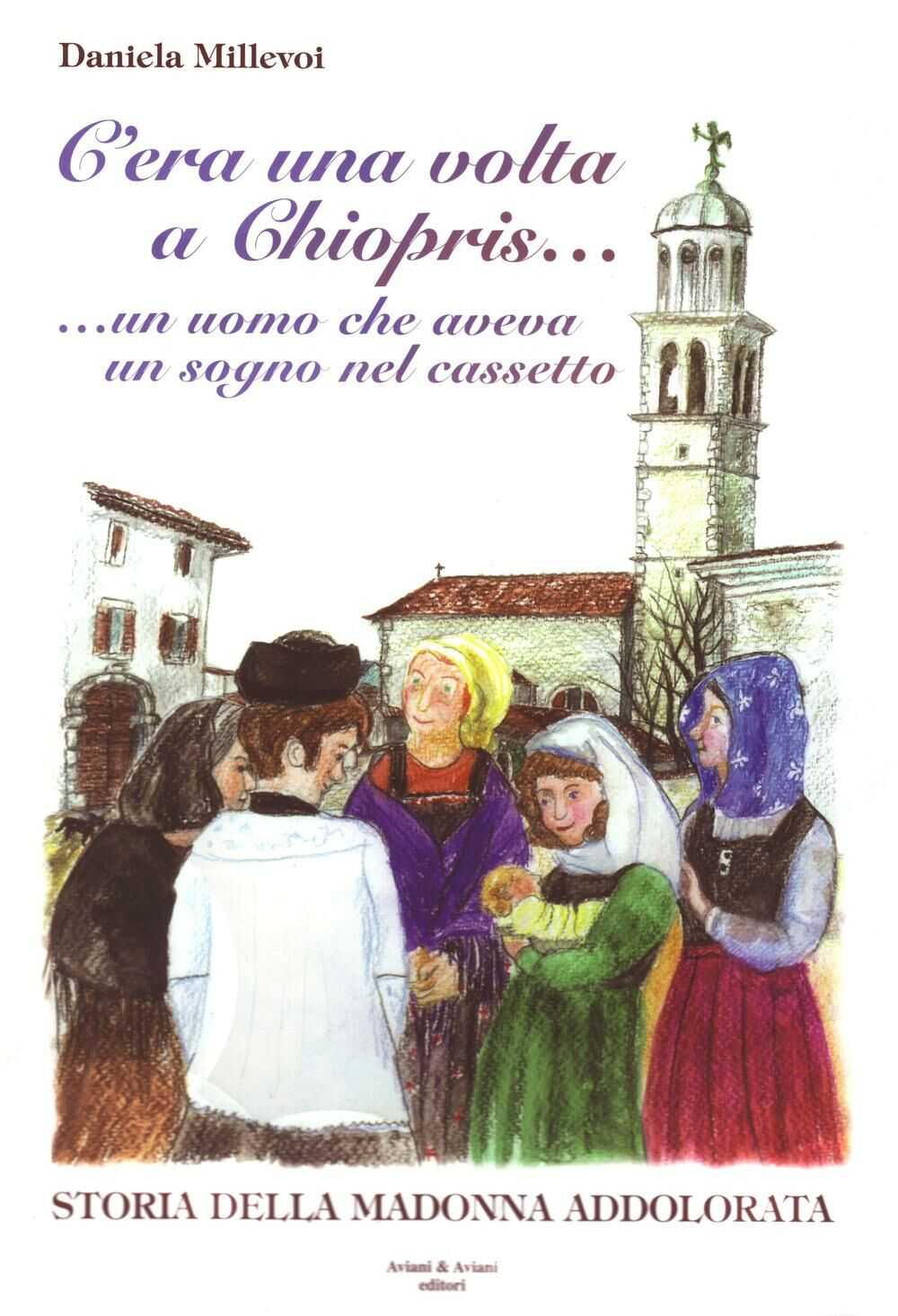 C'era una volta a Chiopris... Un uomo che aveva un sogno nel cassetto. Storia della Madonna addolorata