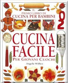 Cucina facile. Per giovani cuochi. Il primo libro di cucina per bambini