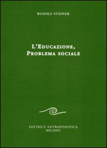 L' educazione. Problema sociale. I retroscena spirituali, storici e sociali della pedagogia applicata nelle scuole steineriane
