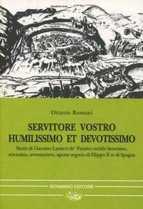 Servitore vostro humilissimo et devotissimo. Storia di Giacomo Lantieri de' Paratico nobile bresciano, scienziato, avventuriero, agente segreto...