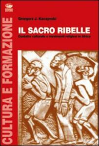 Il sacro ribelle. Contatto culturale e movimenti religiosi in Africa