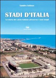 Stadi d'Italia. La storia del calcio italiano attraverso i suoi templi - Sandro Solinas - copertina