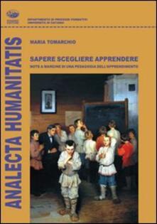 Sapere scegliere apprendere. Note a margine di una pedagogia dell'apprendimento - Maria S. Tomarchio - copertina