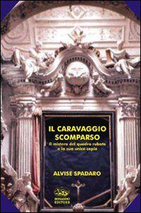 Il Caravaggio scomparso. Il mistero del quadro rubato e la sua unica copia