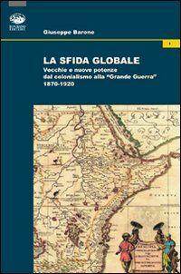La sfida globale. Vecchie e nuove potenze dal colonialismo alla «Grande Guerra» 1870-1920