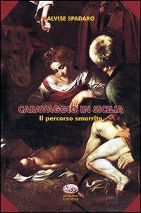 Caravaggio in Sicilia. Il percorso smarrito
