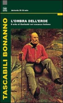 L' ombra dell'eroe. Il mito di Garibaldi nel romanzo italiano - Antonio Di Grado - copertina
