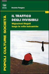 Il traffico degli invisibili. Migrazioni illegali lungo le rotte balcaniche