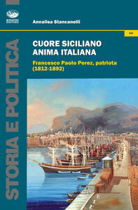 Cuore siciliano anima italiana. Francesco Paolo Perez, patriota (1812-1892)
