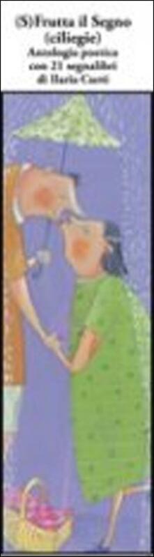 (S)frutta il segno (ciliege). Antologia poetica con 21 segnalibri.pdf