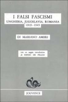 I falsi fascismi. Ungheria, Jugoslavia, Romania (1919-1945) - Mariano Ambri,Renzo De Felice - copertina