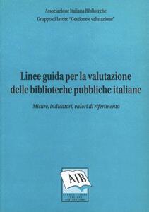 Linee guida per la valutazione delle biblioteche pubbliche italiane: misure, indicatori, valori di riferimento
