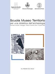 Scuola museo territorio per una didattica dell'archeologia. Giornata di Studio (Casteggio, 14 aprile 2002)