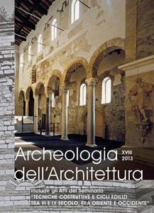 Archeologia dell'architettura (2013). Vol. 18: Tecniche costruttive e cicli edilizi tra VI e IX secolo, fra Oriente e Occidente. Atti del Seminario (Padova, ottobre 2013).