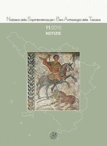 Notiziario della Soprintendenza per i Beni Archeologici della Toscana (2015). Vol. 11: Notizie.