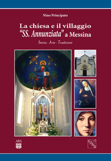 La chiesa e il villaggio «SS. Annunziata» a Messina. Storia arte tradizioni - Nino Principato - copertina