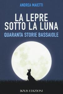 La lepre sotto la luna. Quaranta storie bassaiole