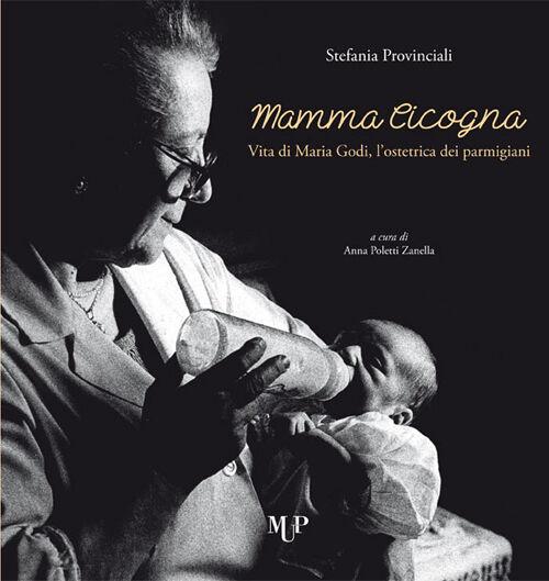 Mamma cicogna. Vita di Maria Godi, l'ostetrica dei parmigiani
