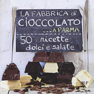 La fabbrica di cioccolato a Parma. 50 ricette dolci e salate