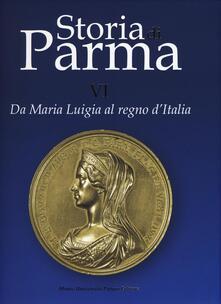 Storia di Parma. Vol. 6: Da Maria Luigia al Regno d'Italia. - copertina