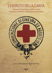 L' esercito della carità. 150 anni di Croce Rossa Italiana a Parma tra slancio umanitario e radicamento nel territorio